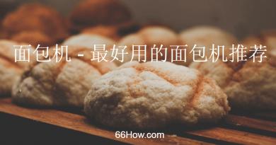 面包机 - 最好用的面包机推荐