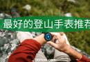登山手表 - 最好的登山手表推荐