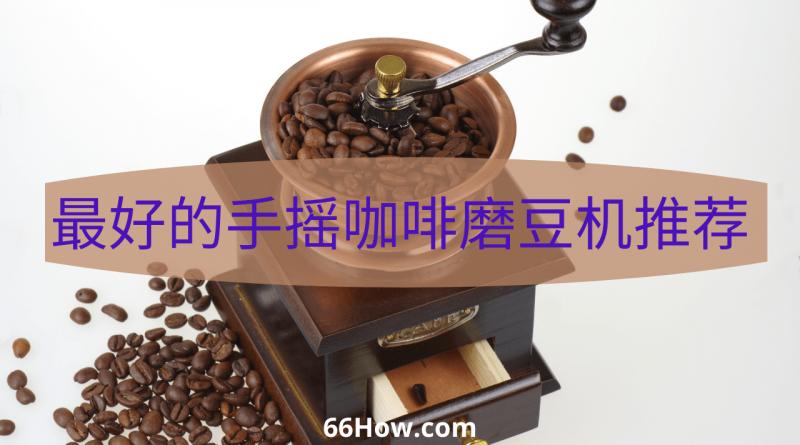 手摇咖啡磨豆机 - 最好的手摇咖啡磨豆机推荐